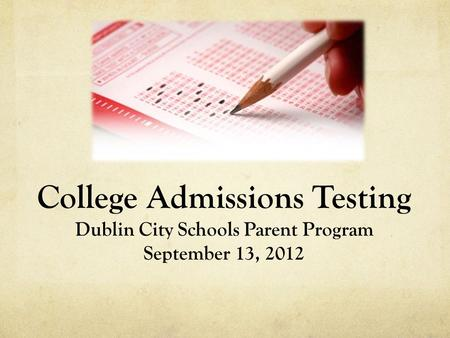 College Admissions Testing Dublin City Schools Parent Program September 13, 2012.