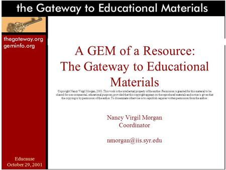 Educause October 29, 2001 A GEM of a Resource: The Gateway to Educational Materials Copyright Nancy Virgil Morgan, 2001. This work is the intellectual.