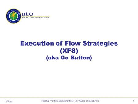 12/01/2011 FEDERAL AVIATION ADMINISTRATION AIR TRAFFIC ORGANIZATION 1 Execution of Flow Strategies (XFS) (aka Go Button)
