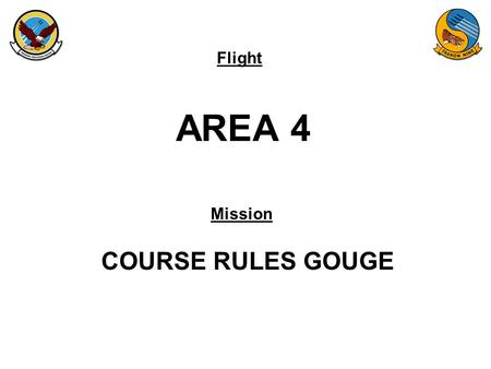 Flight Mission AREA 4 COURSE RULES GOUGE. FAM-08 AREA 4 WILBUR 9K FLOOR LUKE 9K FLOOR NMM R-007 NMM R-325 FOZZY 11K FLOOR TARGET NJW GUNSHY AREA SEQUENCE: