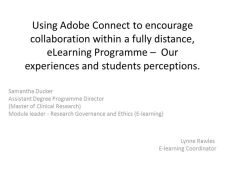 Using Adobe Connect to encourage collaboration within a fully distance, eLearning Programme – Our experiences and students perceptions. Samantha Ducker.