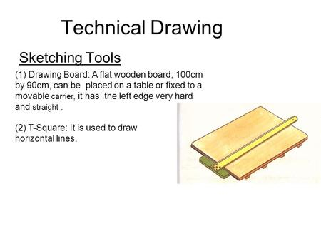 Technical Drawing Sketching Tools (1) Drawing Board: A flat wooden board, 100cm by 90cm, can be placed on a table or fixed to a movable carrier, it has.