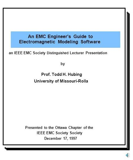 An EMC Engineer's Guide to Electromagnetic Modeling Software Prof. Todd H. Hubing University of Missouri-Rolla Presented to the Ottawa Chapter of the IEEE.