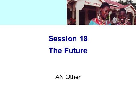 Session 18 The Future AN Other. Session 18 The Future How market pressure (bottom-up) and GATS/WTO agreements (top-down) will influence the postal sector: