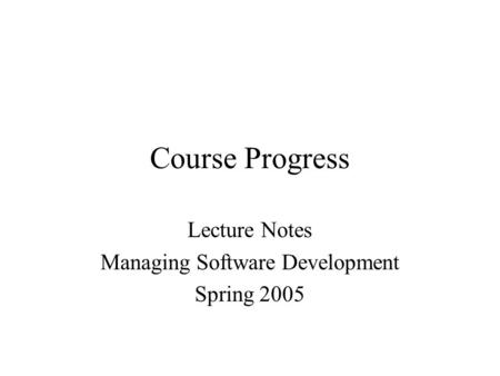 Course Progress Lecture Notes Managing Software Development Spring 2005.