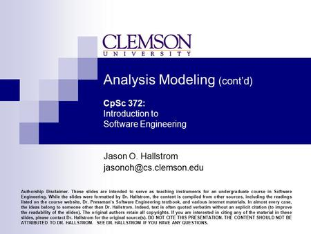 Analysis Modeling (cont'd) CpSc 372: Introduction to Software Engineering Jason O. Hallstrom Authorship Disclaimer. These slides.