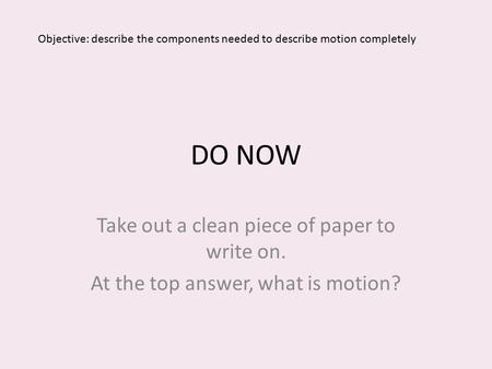 DO NOW Take out a clean piece of paper to write on. At the top answer, what is motion? Objective: describe the components needed to describe motion completely.