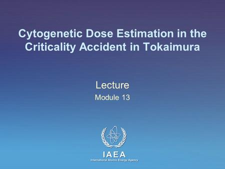 IAEA International Atomic Energy Agency Cytogenetic Dose Estimation in the Criticality Accident in Tokaimura Lecture Module 13.