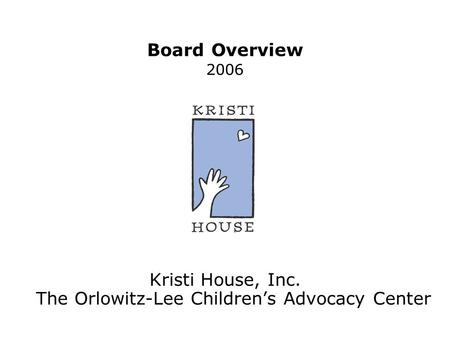 Board Overview 2006 Kristi House, Inc. The Orlowitz-Lee Children's Advocacy Center.