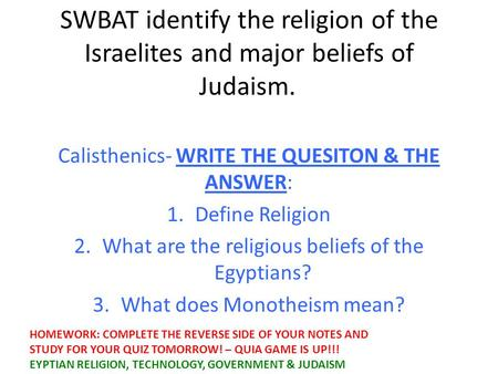 SWBAT identify the religion of the Israelites and major beliefs of Judaism. Calisthenics- WRITE THE QUESITON & THE ANSWER: 1.Define Religion 2.What are.