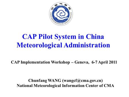 CAP Pilot System in China Meteorological Administration CAP Implementation Workshop – Geneva, 6-7 April 2011 Chunfang WANG National.