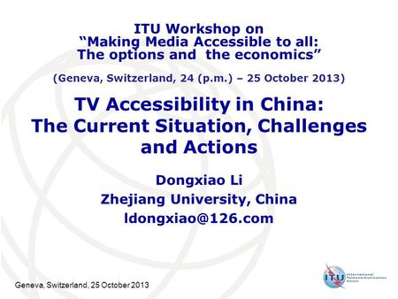 Geneva, Switzerland, 25 October 2013 TV Accessibility in China: The Current Situation, Challenges and Actions Dongxiao Li Zhejiang University, China