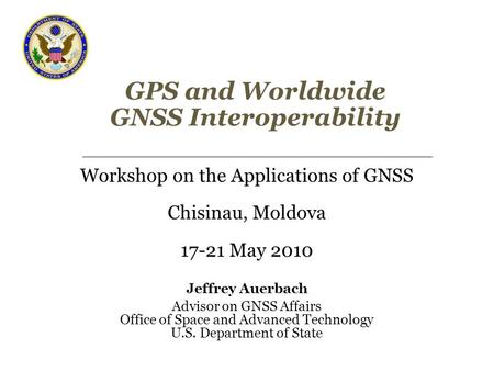 GPS and Worldwide GNSS Interoperability Workshop on the Applications of GNSS Chisinau, Moldova 17-21 May 2010 Jeffrey Auerbach Advisor on GNSS Affairs.
