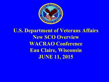 U.S. Department of Veterans Affairs New SCO Overview WACRAO Conference Eau Claire, Wisconsin JUNE 11, 2015.
