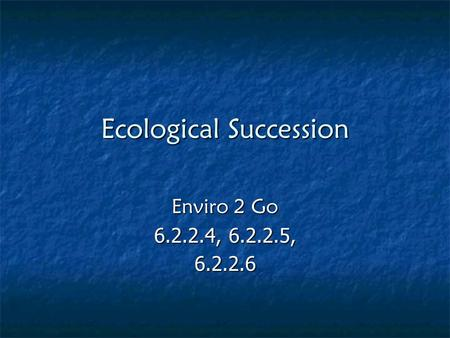 Ecological Succession Enviro 2 Go 6.2.2.4, 6.2.2.5, 6.2.2.6.