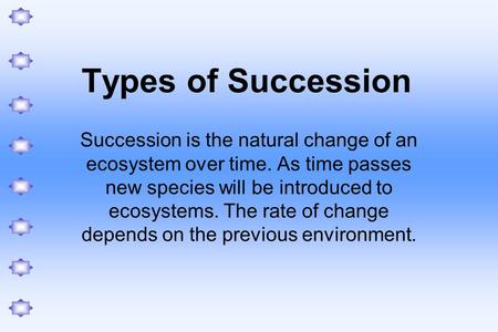 Types of Succession Succession is the natural change of an ecosystem over time. As time passes new species will be introduced to ecosystems. The rate of.