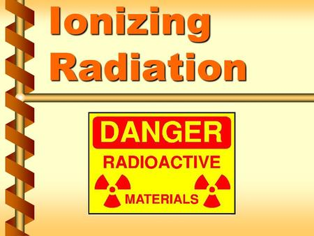 Ionizing Radiation. Locations of ionizing radiation in our facility v Type, quantity, and use v Radioactive material is any material that emits, by spontaneous.