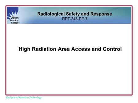 Radiation Protection Technology High Radiation Area Access and Control Radiological Safety and Response RPT-243-PE-7.