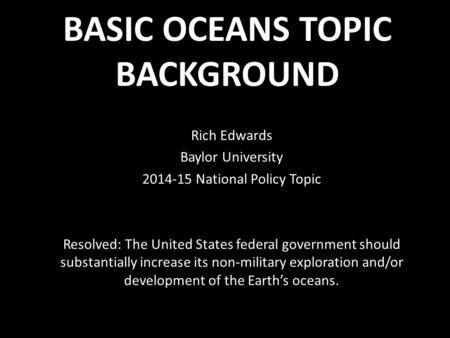 BASIC OCEANS TOPIC BACKGROUND Rich Edwards Baylor University 2014-15 National Policy Topic Resolved: The United States federal government should substantially.