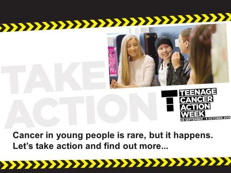 Cancer in young people is rare, but it happens. Let's take action and find out more...