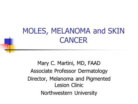 MOLES, MELANOMA and SKIN CANCER Mary C. Martini, MD, FAAD Associate Professor Dermatology Director, Melanoma and Pigmented Lesion Clinic Northwestern University.