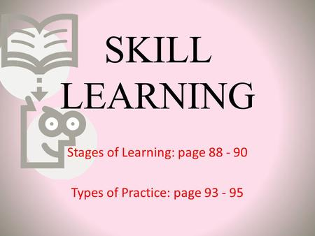 SKILL LEARNING Stages of Learning: page 88 - 90 Types of Practice: page 93 - 95.