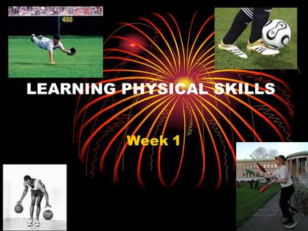LEARNING PHYSICAL SKILLS Week 1. Key Content Definitions of skill Classification of motor skills Characteristics of a skilled performance.