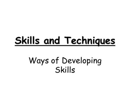 Skills and Techniques Ways of Developing Skills Skill Learning When you are learning a new skill or technique it is important that; 1) The environment.