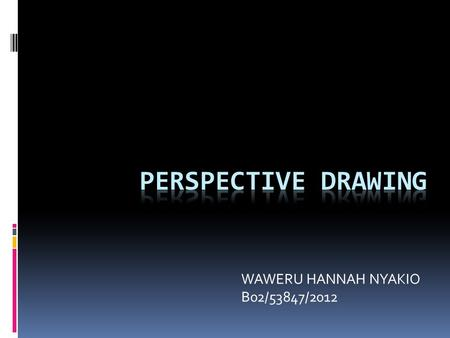 WAWERU HANNAH NYAKIO B02/53847/2012. PERSPECTIVE DRAWING  Perspective drawing is a drawing technique used to illustrate dimension through a flat surface.
