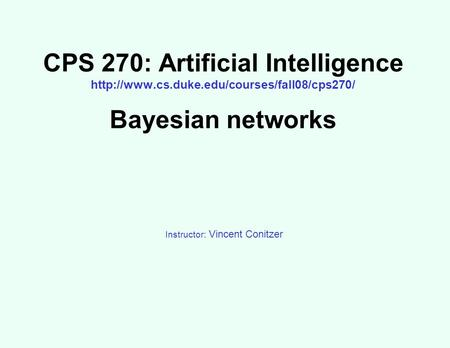 CPS 270: Artificial Intelligence  Bayesian networks Instructor: Vincent Conitzer.
