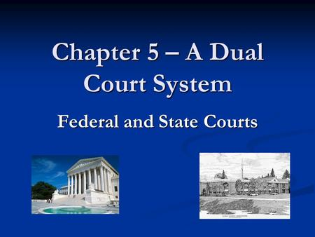Chapter 5 – A Dual Court System Federal and State Courts.
