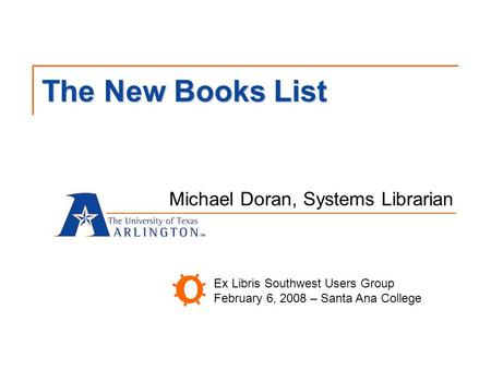 The New Books List Michael Doran, Systems Librarian Ex Libris Southwest Users Group February 6, 2008 – Santa Ana College.