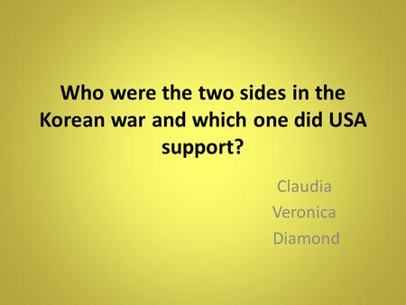 Who were the two sides in the Korean war and which one did USA support? Claudia Veronica Diamond.