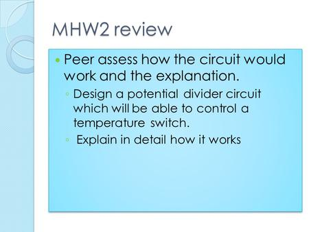 MHW2 review Peer assess how the circuit would work and the explanation. Design a potential divider circuit which will be able to control a temperature.