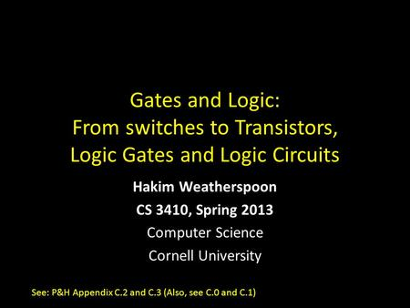 Gates and Logic: From switches to Transistors, Logic Gates and Logic Circuits Hakim Weatherspoon CS 3410, Spring 2013 Computer Science Cornell University.