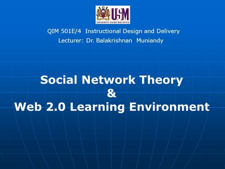 QIM 501E/4 Instructional Design and Delivery <strong>Social</strong> <strong>Network</strong> Theory & Web 2.0 Learning Environment Lecturer: Dr. Balakrishnan Muniandy.