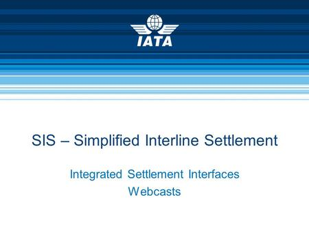 Integrated Settlement Interfaces Webcasts SIS – Simplified Interline Settlement.