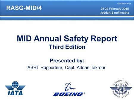 MID Annual Safety Report Third Edition Presented by: ASRT Rapporteur, Capt. Adnan Takrouri RASG-MID/4 RASG-MID/4-PPT/2 24-26 February 2015 Jeddah, Saudi.