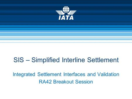 Integrated Settlement Interfaces and Validation RA42 Breakout Session SIS – Simplified Interline Settlement.