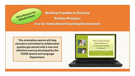 Working Together to Develop Positive Practices in a Co-Instructional Teaching Environment This orientation session will help educators committed to collaborative.