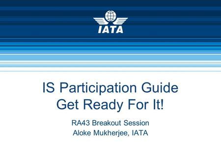 IS Participation Guide Get Ready For It! RA43 Breakout Session Aloke Mukherjee, IATA.