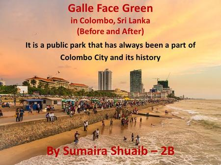 Galle Face Green in Colombo, Sri Lanka (Before and After) It is a public park that has always been a part of Colombo City and its history By Sumaira Shuaib.