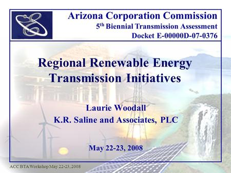 May 22-23, 2008 ACC BTA Workshop May 22-23, 2008 Regional Renewable Energy Transmission Initiatives Laurie Woodall K.R. Saline and Associates, PLC Arizona.