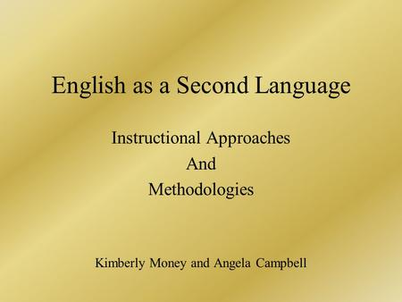 English as a Second Language Instructional Approaches And Methodologies Kimberly Money and Angela Campbell.