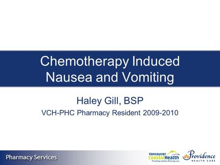 Pharmacy Services Chemotherapy Induced Nausea and Vomiting Haley Gill, BSP VCH-PHC Pharmacy Resident 2009-2010.