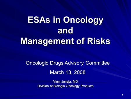 1 ESAs in Oncology and Management of Risks Vinni Juneja, MD Division of Biologic Oncology Products Oncologic Drugs Advisory Committee March 13, 2008.
