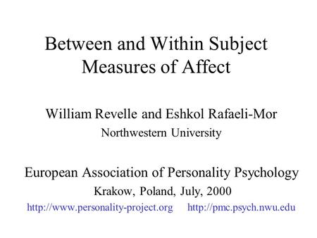 Between and Within Subject Measures of Affect William Revelle and Eshkol Rafaeli-Mor Northwestern University European Association of Personality Psychology.