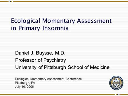 Ecological Momentary Assessment in Primary Insomnia Ecological Momentary Assessment Conference Pittsburgh, PA July 10, 2006 Daniel J. Buysse, M.D. Professor.