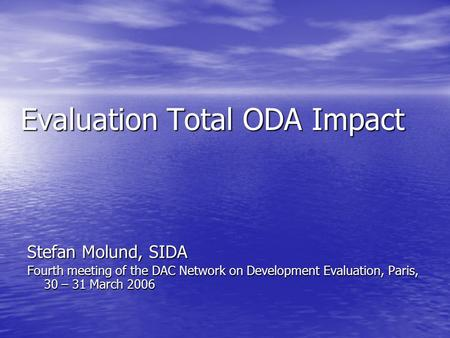 Evaluation Total ODA Impact Stefan Molund, SIDA Fourth meeting of the DAC Network on Development Evaluation, Paris, 30 – 31 March 2006.