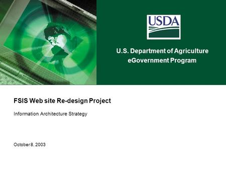 U.S. Department of Agriculture eGovernment Program FSIS Web site Re-design Project Information Architecture Strategy October 8, 2003.